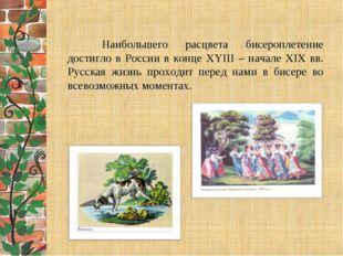 Наибольшего расцвета бисероплетение достигло в России в конце XYIII – н