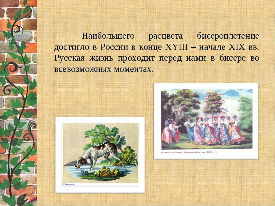 Наибольшего расцвета бисероплетение достигло в России в конце XYIII – н...