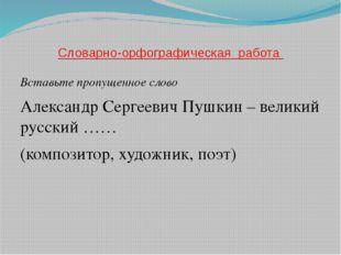 Словарно-орфографическая работа Вставьте пропущенное слово Александр Сергееви