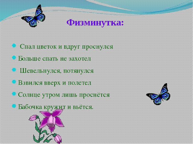 Физминутка: Спал цветок и вдруг проснулся Больше спать не захотел Шевельнулся...