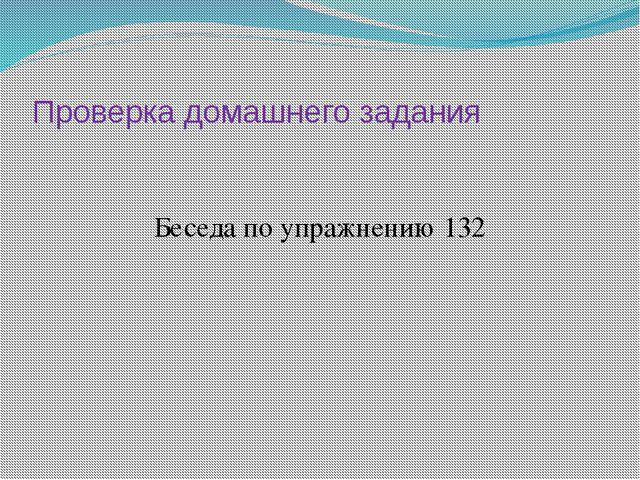 Проверка домашнего задания Беседа по упражнению 132