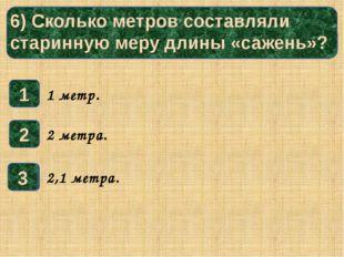 6) Сколько метров составляли старинную меру длины «сажень»? 1 3 2 1 метр. 2
