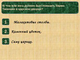9) Что или кого должен был показать барин Танюшке в царском дворце? 1 3 2 Са