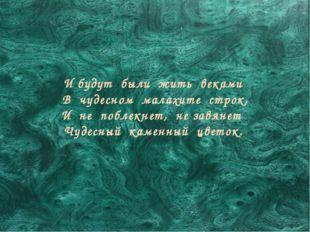 И будут были жить веками В чудесном малахите строк, И не поблекнет, не завяне