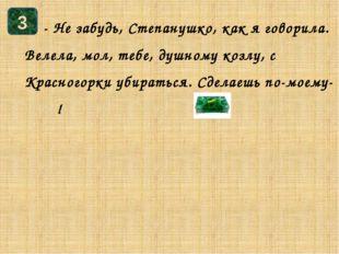 - Не забудь, Степанушко, как я говорила. Велела, мол, тебе, душному козлу, с