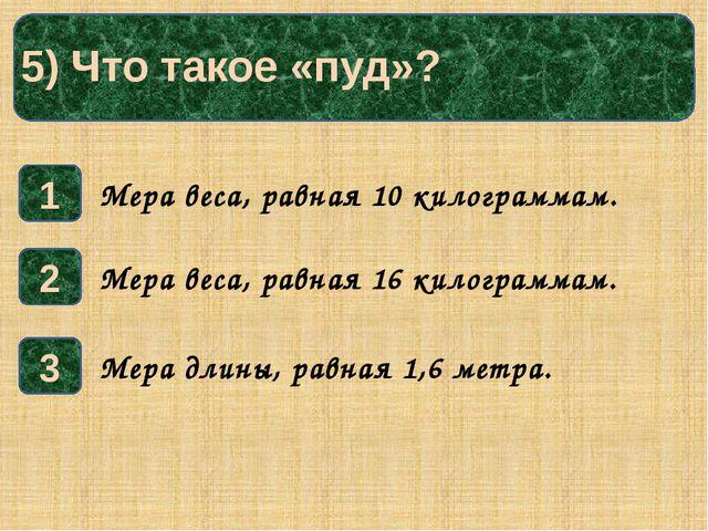 5) Что такое «пуд»? 1 3 2 Мера веса, равная 10 килограммам. Мера длины, равн...