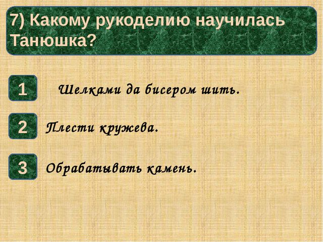 7) Какому рукоделию научилась Танюшка? 1 3 2 Обрабатывать камень. Плести кру...