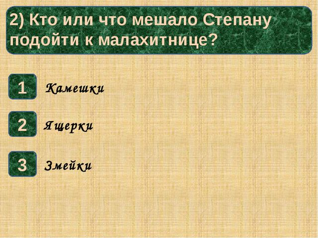 2) Кто или что мешало Степану подойти к малахитнице? 1 3 2 Ящерки Камешки Зм...