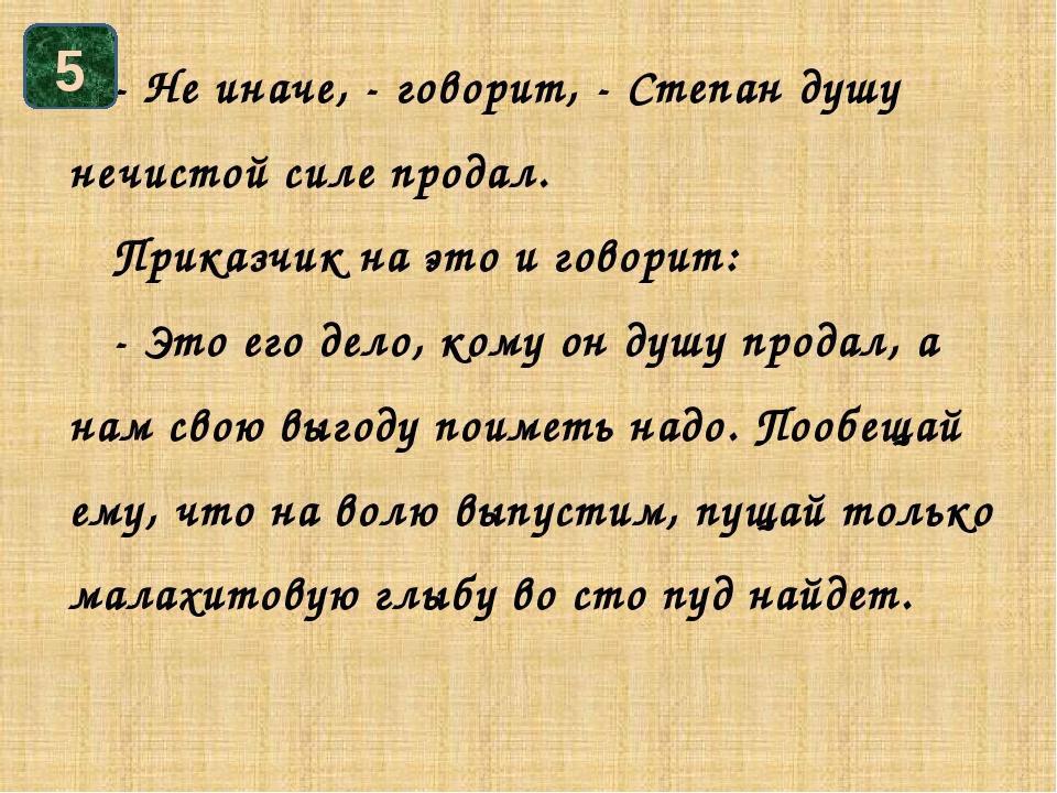 - Не иначе, - говорит, - Степан душу нечистой силе продал. Приказчик на это...
