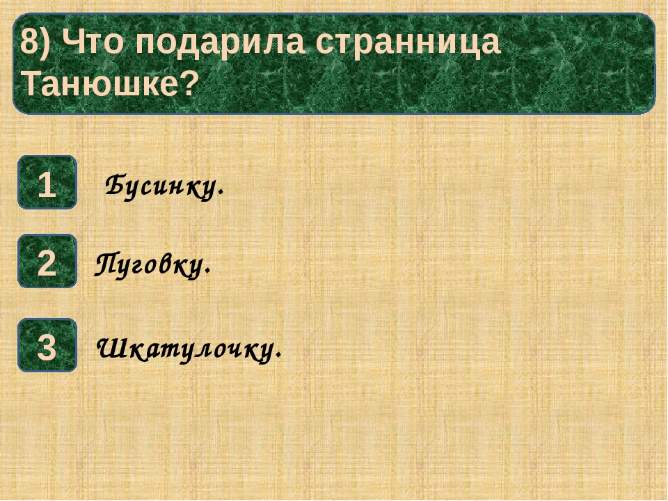 8) Что подарила странница Танюшке? 1 3 2 Шкатулочку. Пуговку. Бусинку.