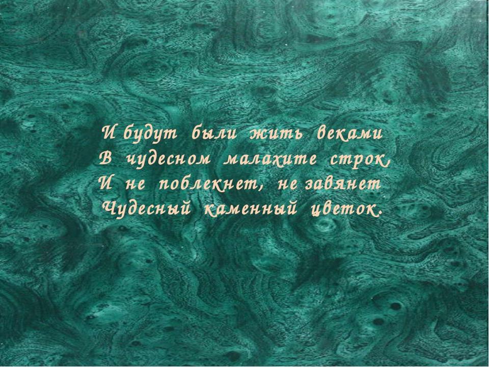 И будут были жить веками В чудесном малахите строк, И не поблекнет, не завяне...