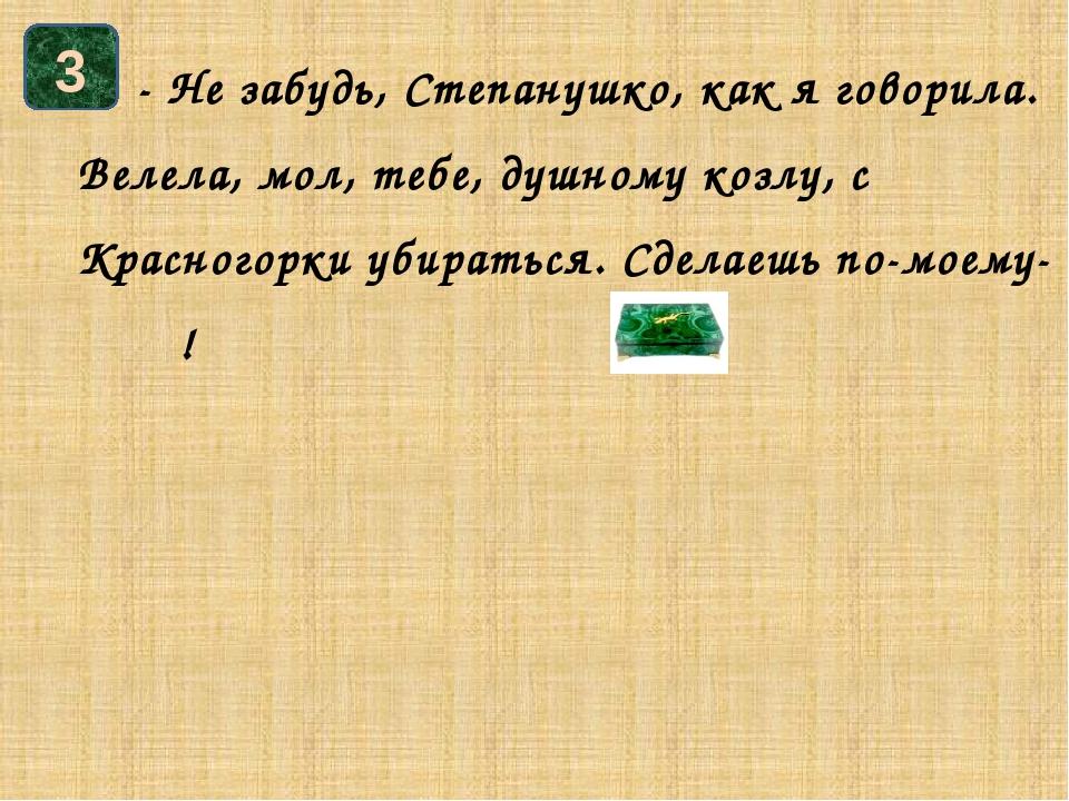 - Не забудь, Степанушко, как я говорила. Велела, мол, тебе, душному козлу, с...