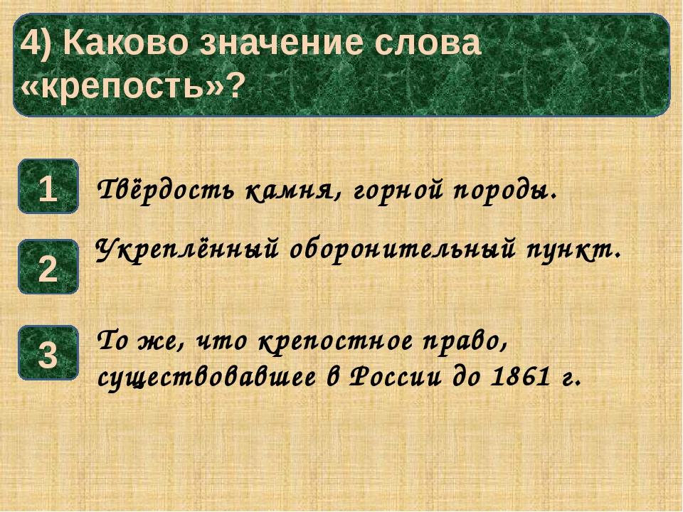 4) Каково значение слова «крепость»? 1 3 2 Твёрдость камня, горной породы. У...