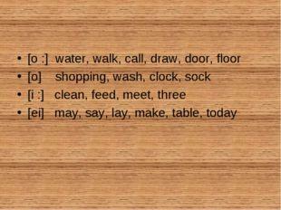 [o :] water, walk, call, draw, door, floor [o] shopping, wash, clock, sock [i