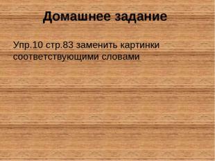 Домашнее задание Упр.10 стр.83 заменить картинки соответствующими словами