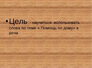 Цель - научиться использовать слова по теме « Помощь по дому» в речи