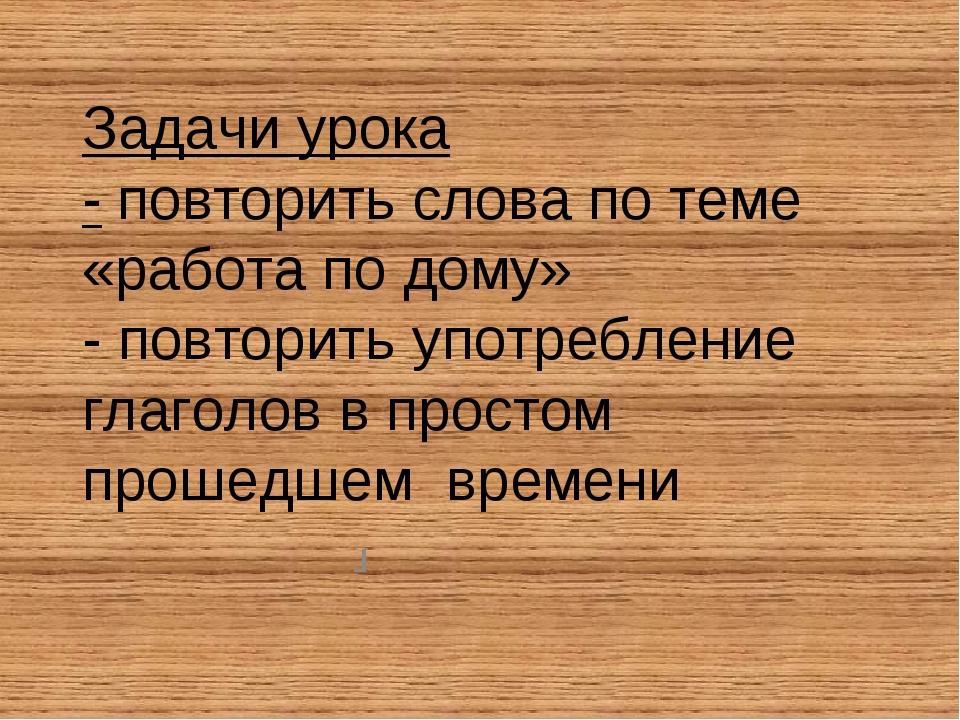 Задачи урока - повторить слова по теме «работа по дому» - повторить употребле...