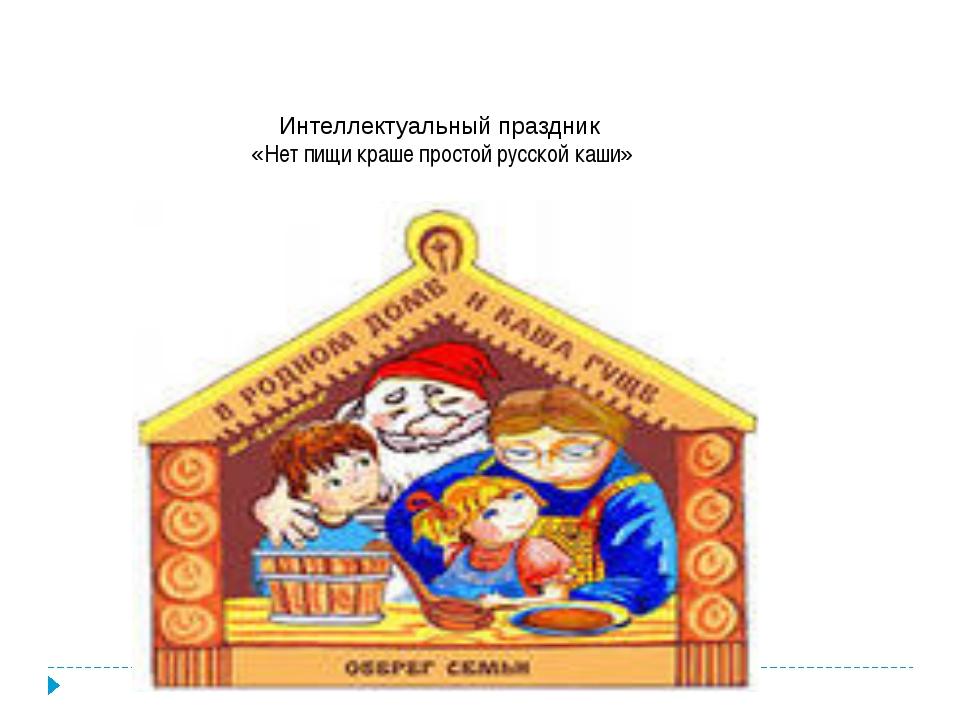 Интеллектуальный праздник «Нет пищи краше простой русской каши»