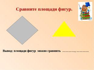 Сравните площади фигур. Вывод: площади фигур можно сравнить …………, …………