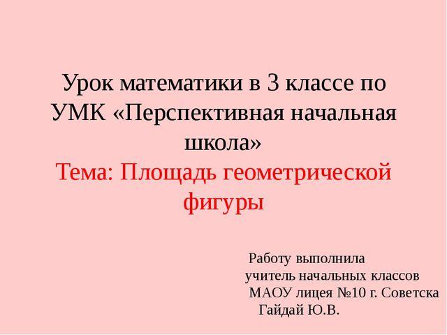 Урок математики в 3 классе по УМК «Перспективная начальная школа» Тема: Площа...