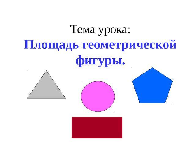 Тема урока: Площадь геометрической фигуры.