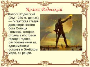 Колосс Родосский Колосс Родосский (292 - 280гг. дон.э.) — гигантская статуя