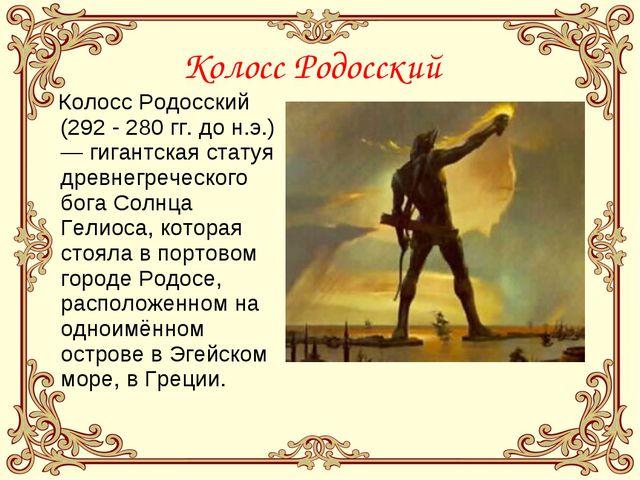 Колосс Родосский Колосс Родосский (292 - 280гг. дон.э.) — гигантская статуя...