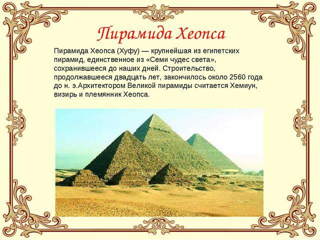 Пирамида Хеопса Пирамида Хеопса (Хуфу) — крупнейшая из египетских пирамид, ед...