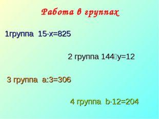 Работа в группах  1группа 15·х=825  2 группа 144˸y=12 3 группа a:3=306