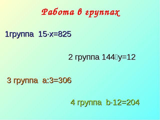 Работа в группах  1группа 15·х=825  2 группа 144˸y=12 3 группа a:3=306...