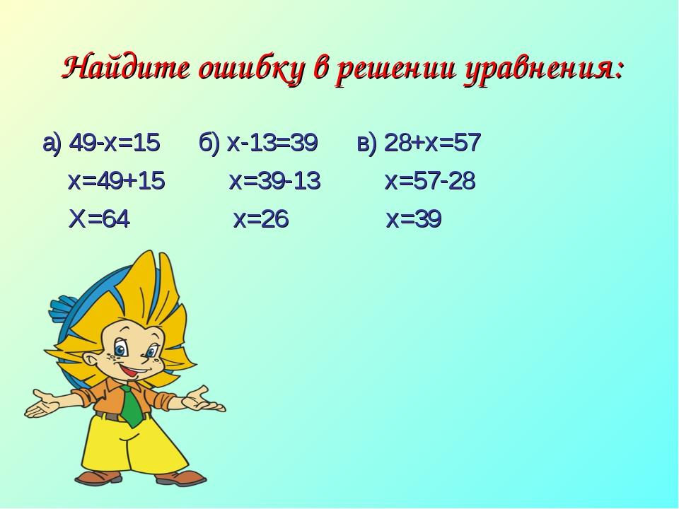 Найдите ошибку в решении уравнения: а) 49-х=15 б) х-13=39 в) 28+х=57 х=49+15...