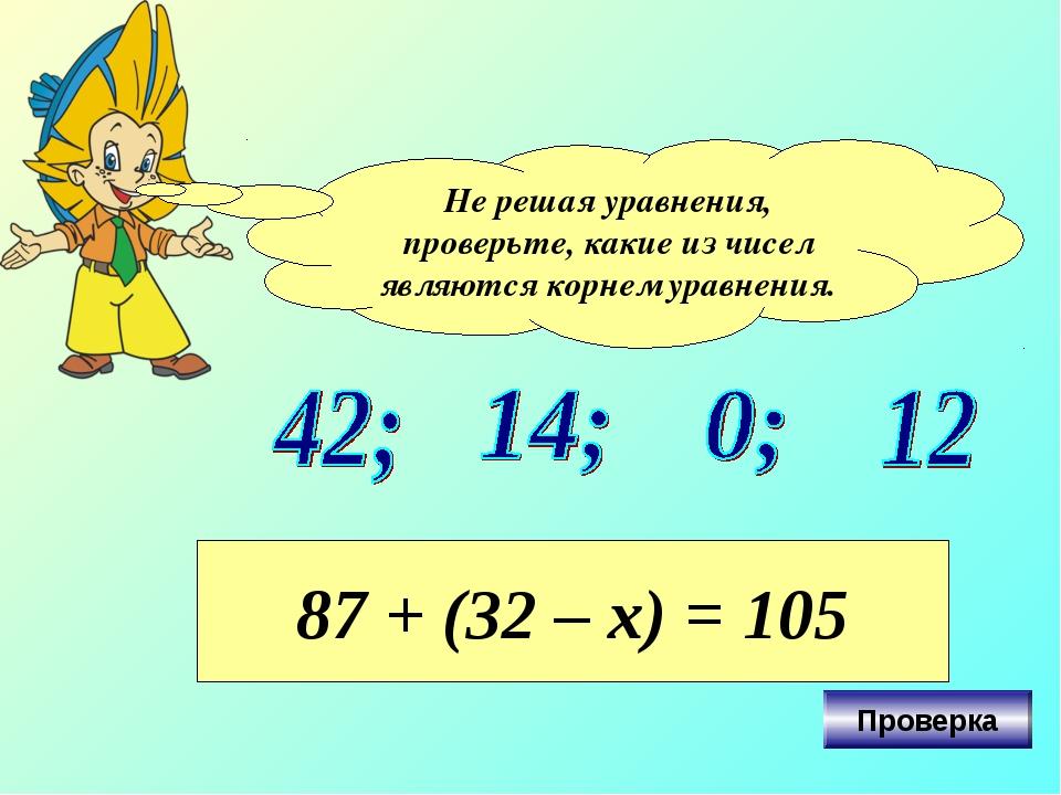 Не решая уравнения, проверьте, какие из чисел являются корнем уравнения. 87 +...