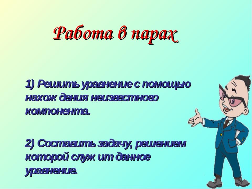 Работа в парах 1) Решить уравнение с помощью нахождения неизвестного компоне...