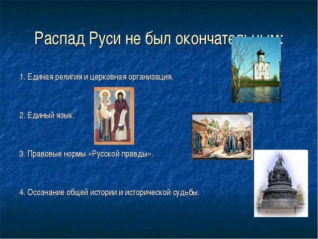 Распад Руси не был окончательным: 1. Единая религия и церковная организация....