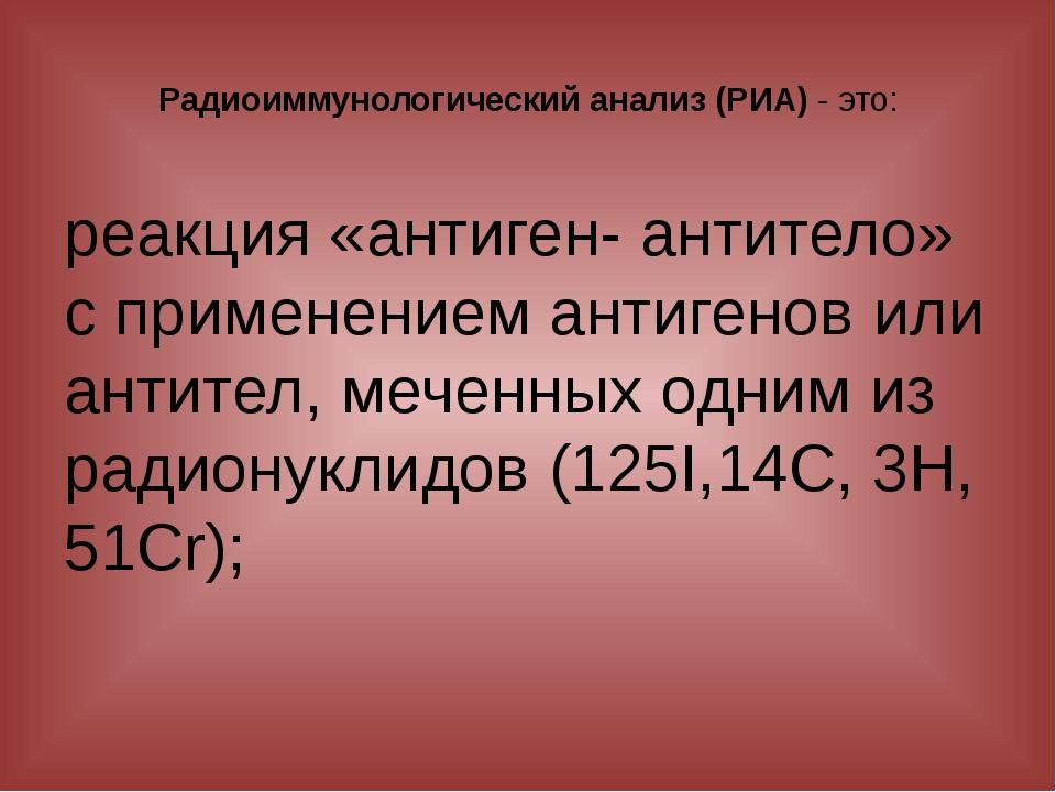 Радиоиммунологический анализ (РИА) - это: реакция «антиген- антитело» с приме...