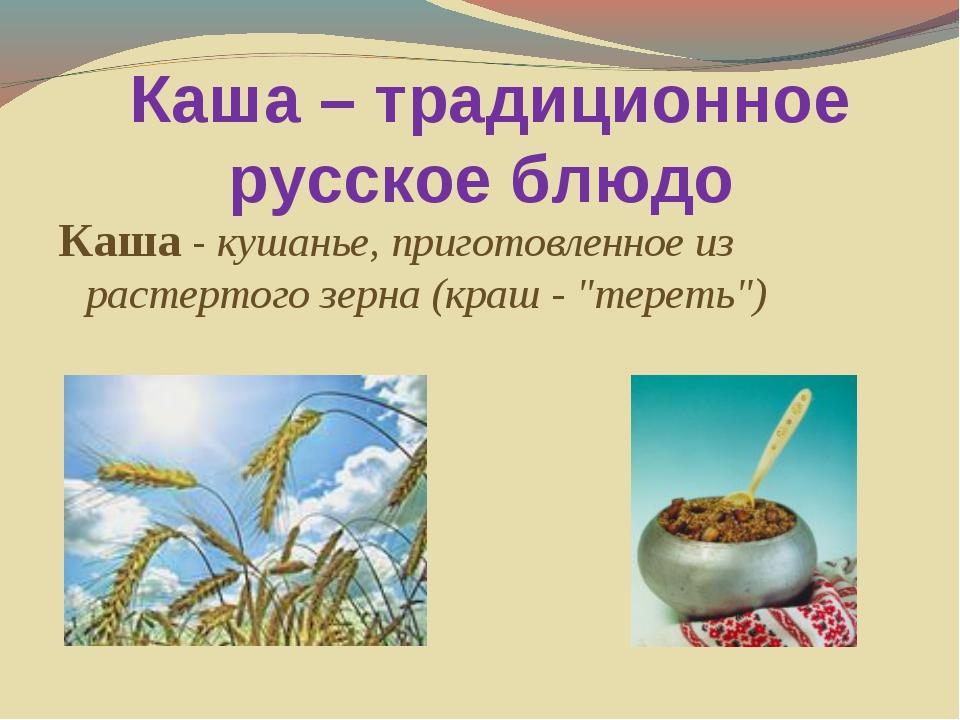 Каша – традиционное русское блюдо Каша - кушанье, приготовленное из растерто...