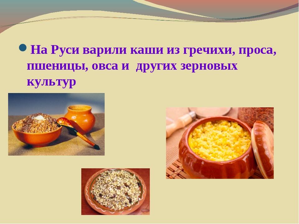 На Руси варили каши из гречихи, проса, пшеницы, овса и других зерновых культур