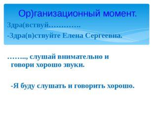 Здра(вствуй…………. -Здра(в)ствуйте Елена Сергеевна. …….., слушай внимательно и