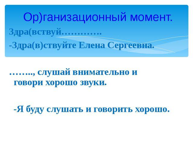 Здра(вствуй…………. -Здра(в)ствуйте Елена Сергеевна. …….., слушай внимательно и...