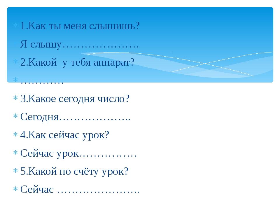 1.Как ты меня слышишь? Я слышу………………… 2.Какой у тебя аппарат? ………… 3.Какое се...
