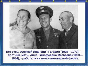 Его отец, Алексей Иванович Гагарин (1902—1973), - плотник, мать, Анна Тимофее