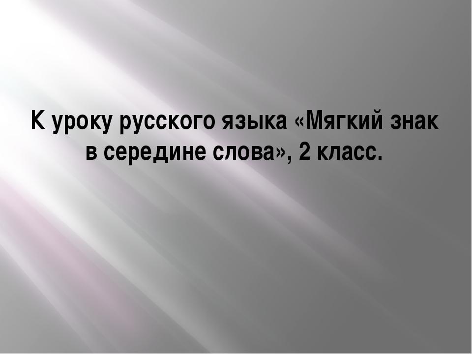 К уроку русского языка «Мягкий знак в середине слова», 2 класс.