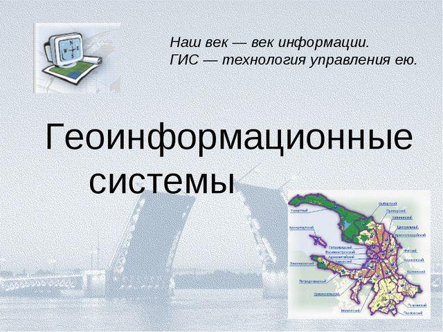 Геоинформационные системы Наш век — век информации. ГИС — технология управле...
