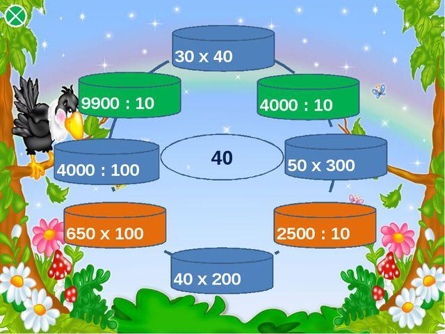 40 650 х 100 4000 : 100 9900 : 10 30 х 40 4000 : 10 50 х 300 2500 : 10 40 х 200