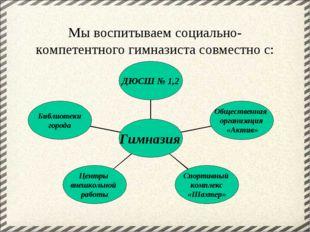 Мы воспитываем социально-компетентного гимназиста совместно с: