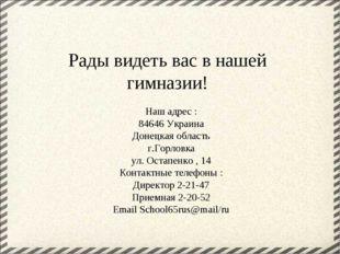 Рады видеть вас в нашей гимназии! Наш адрес : 84646 Украина Донецкая область