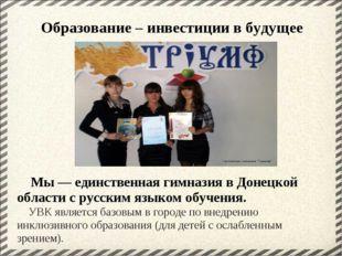 Мы — единственная гимназия в Донецкой области с русским языком обучения.