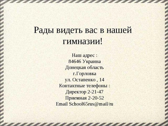 Рады видеть вас в нашей гимназии! Наш адрес : 84646 Украина Донецкая область...