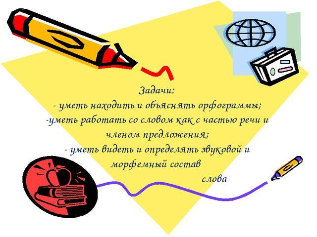 Задачи: - уметь находить и объяснять орфограммы; -уметь работать со словом ка...