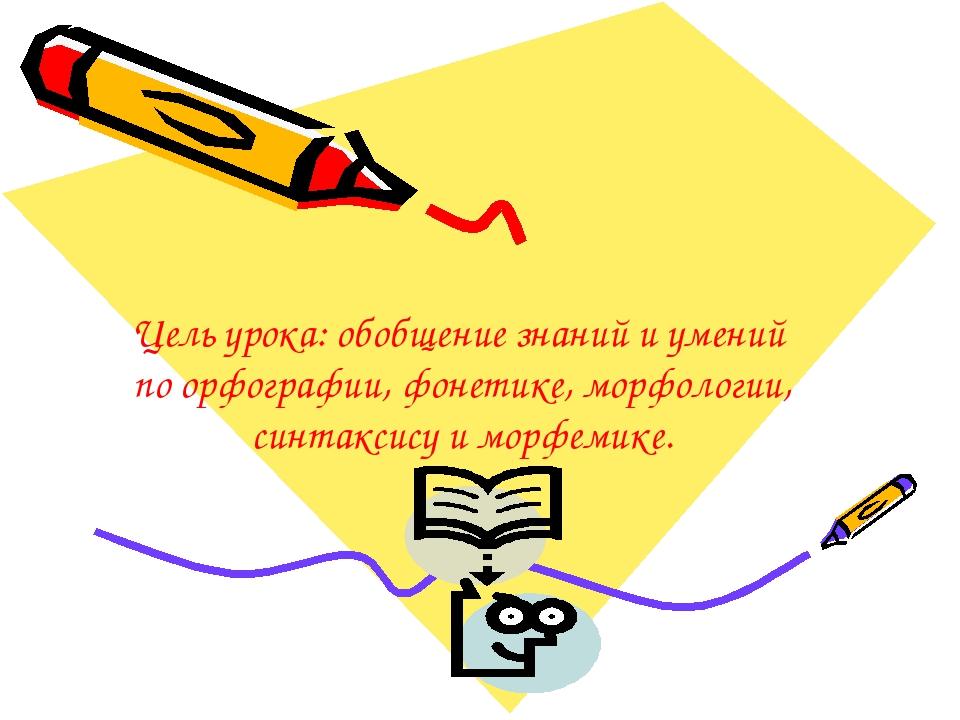 Цель урока: обобщение знаний и умений по орфографии, фонетике, морфологии, си...